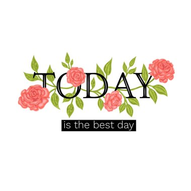 The print on a t-shirt a slogan Today is the best day. The word Today is bound by roses.