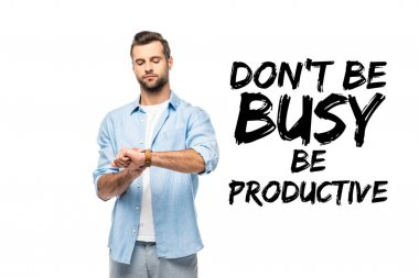 man looking at watch Isolated On White with don't be busy be productive lettering