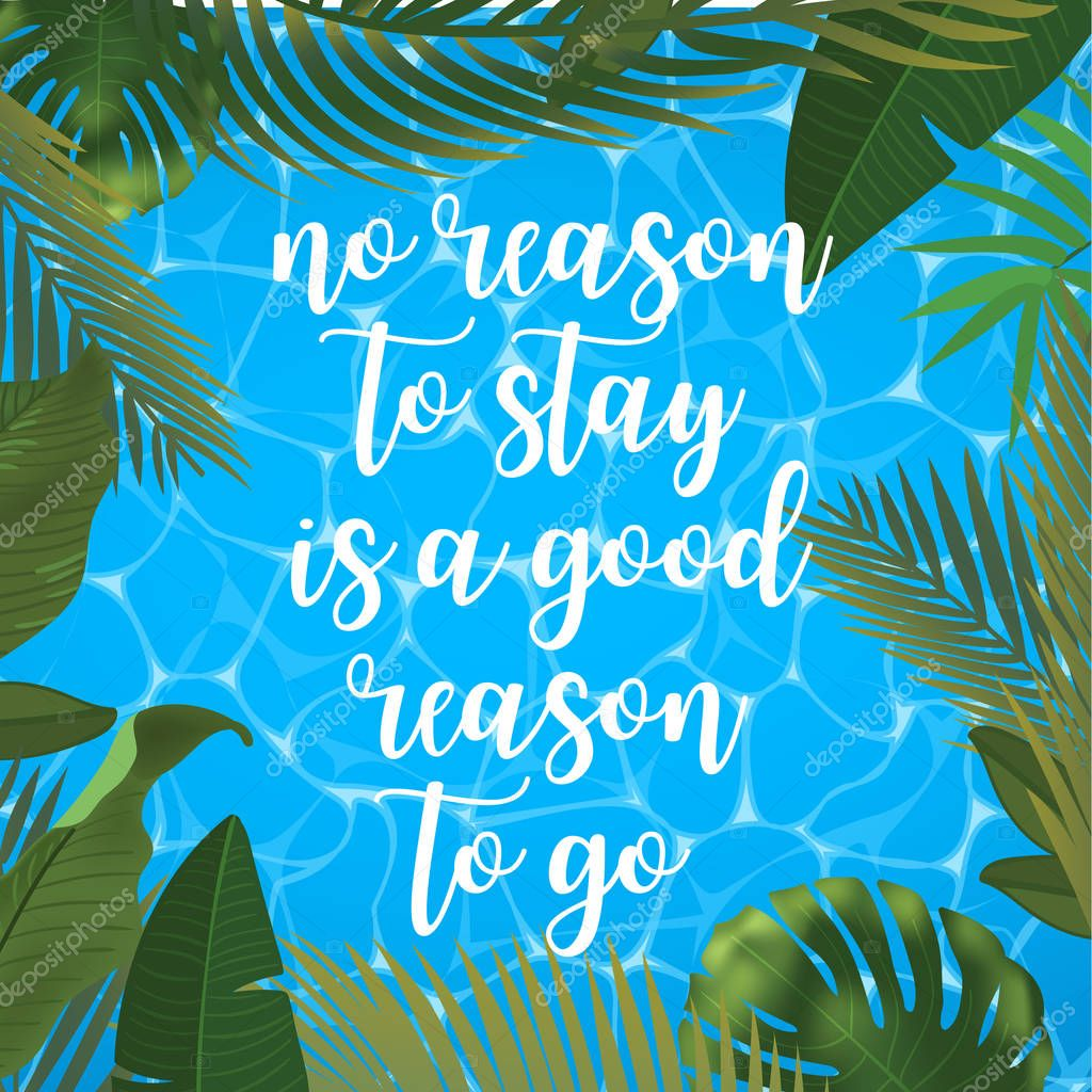 No reason to stay is a good reason to go message on marine background. Pool surface, coconut coctail, inflatable rings, umbrella, watermelon and palm trees, beach top view.