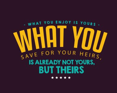 What you enjoy is yours; what you save for your heirs, is already not yours, but theirs.