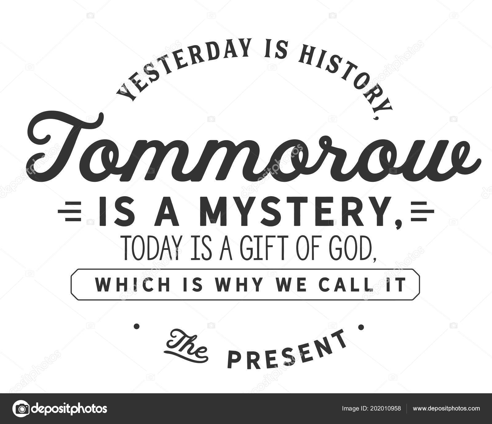 Yesterday History Tomorrow Mystery Today Gift God Which Why Call