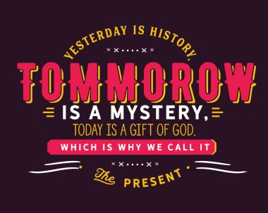 Yesterday is history, tomorrow is a mystery, today is a gift of God, which is why we call it the present