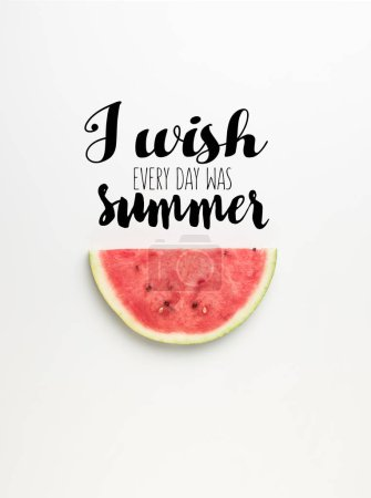"""top view of watermelon slice isolated on white, with """"I wish every day was summer"""" inspection"""