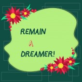 Text sign showing Remain A Dreamer. Conceptual photo they spend lot of time thinking about and planning things Blank Uneven Color Shape with Flowers Border for Cards Invitation Ads.