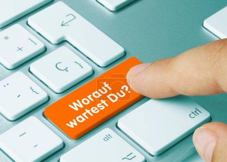 Worauf wartest Du? Written on Orange Key of Metall...
